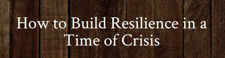 How to Build Resilience in a Time of Crisis