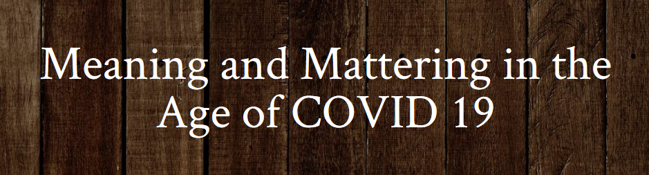 Meaning and Mattering in the Age of COVID 19